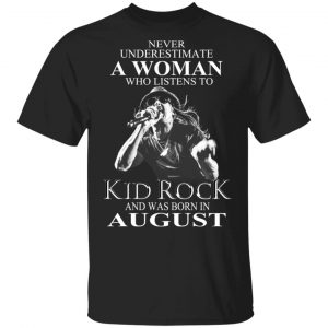 A Woman Who Listens To Kid Rock And Was Born In August Shirt