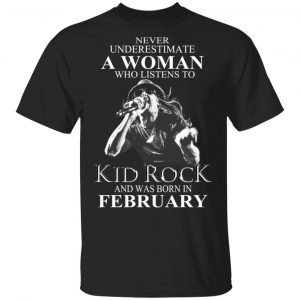 A Woman Who Listens To Kid Rock And Was Born In February Shirt