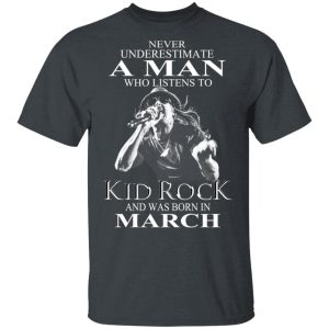 A Man Who Listens To Kid Rock And Was Born In March Shirt