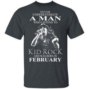 A Man Who Listens To Kid Rock And Was Born In February Shirt
