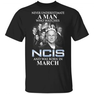 A Man Who Watches NCIS And Was Born In March Shirt
