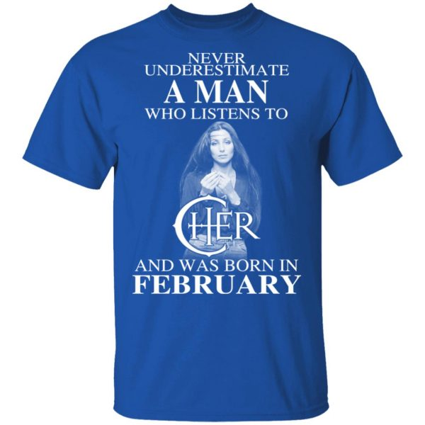 A Man Who Listens To Cher And Was Born In February Shirt
