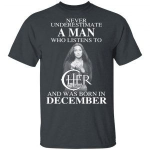 A Man Who Listens To Cher And Was Born In December Shirt