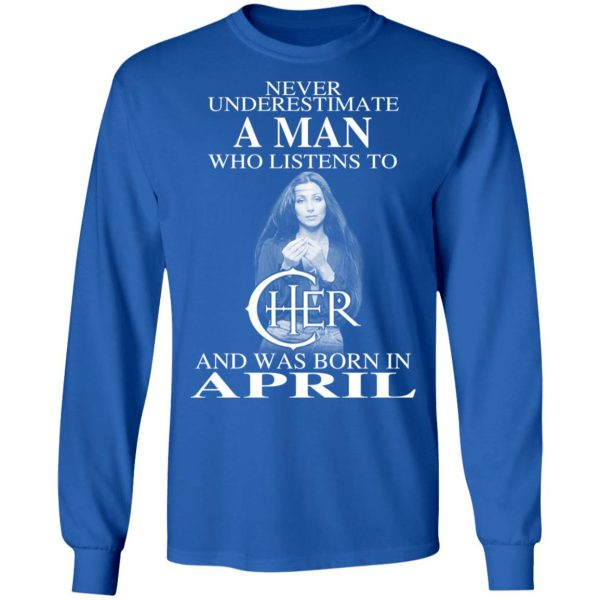 A Man Who Listens To Cher And Was Born In April Shirt