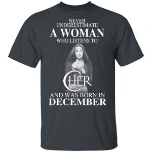 A Woman Who Listens To Cher And Was Born In December Shirt