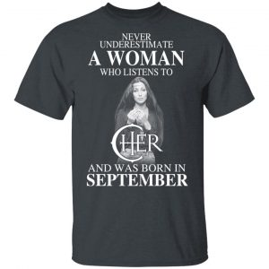 A Woman Who Listens To Cher And Was Born In September Shirt