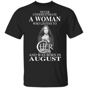 A Woman Who Listens To Cher And Was Born In August Shirt