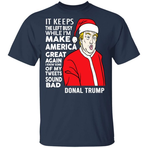 Donal Trump It Keeps The Left Busy While I'm Make America Great Christmas Shirt