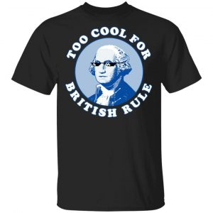 Too Cool For British Rule Shirt