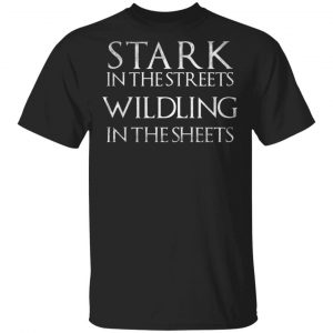 Stark In The Streets, Wildling In The Sheets Shirt