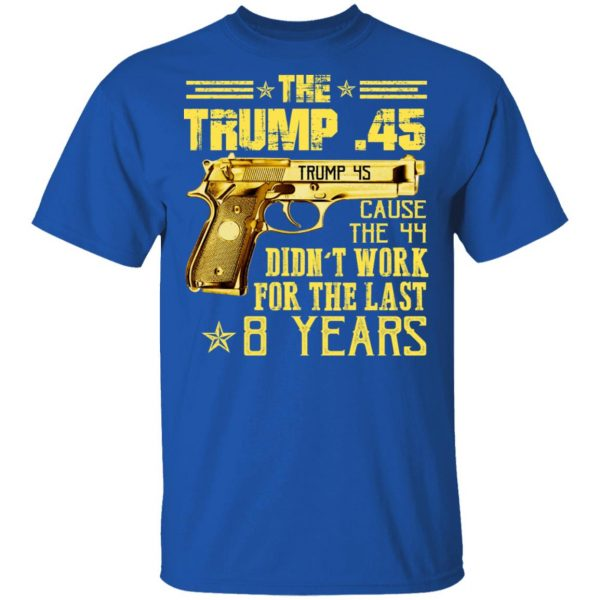 The Trump 45 Cause The 44 Didn't Work For The Last 8 Years Shirt