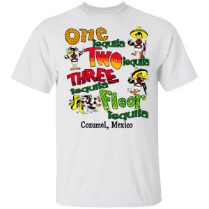 One Tequila Two Tequila Three Tequila Floor Mexico Shirt
