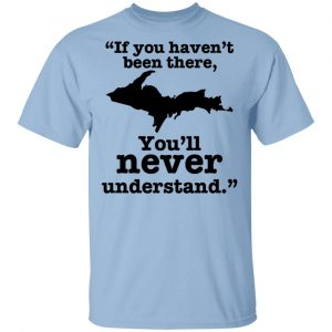 If You Haven't Been There You'll Never Understand Yoopers Shirt