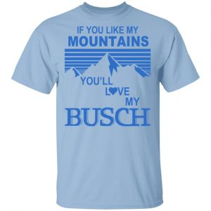 If You Like Mountains You'll Love My Busch Shirt