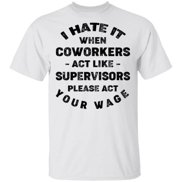 I Hate It When Coworkers Act Like Supervisors Please Act Your Wage Shirt