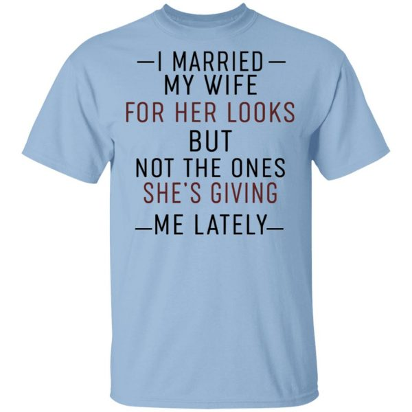 I Married My Wife For Her Looks But Not The Ones She's Giving Me Lately Shirt