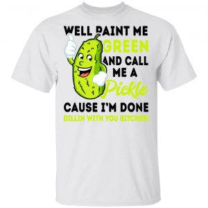 Well Paint Me Green And Call Me A Pickle Cause I'm Done Dillin With You Bitches Shirt