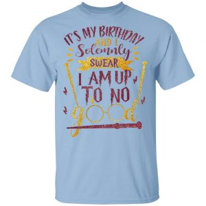 It's My Birthday And Solemnly Swear I Am Up To No Good Shirt