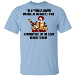 The Difference Between McDonalds And Where I Work McDonalds Only Has One Clown Running The Show Shirt