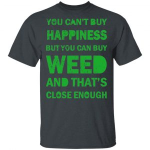 You Can't Buy Happiness But You Can Buy Weed And That's Close Enough Shirt