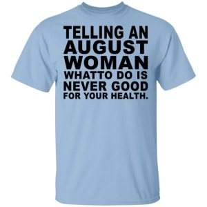 Telling An August Woman What To Do Is Never Good Shirt