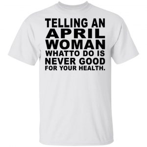 Telling An April Woman What To Do Is Never Good Shirt