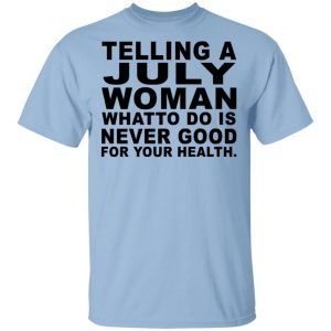 Telling A July Woman What To Do Is Never Good Shirt