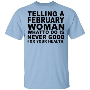 Telling A Februay Woman What To Do Is Never Good Shirt