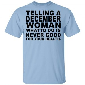 Telling A December Woman What To Do Is Never Good Shirt