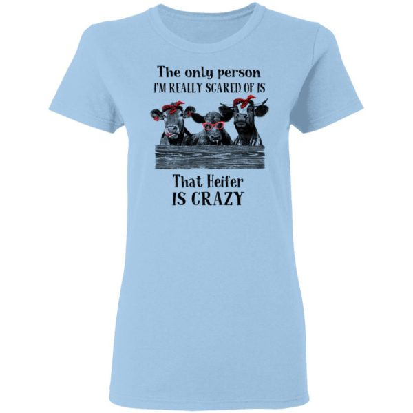 The Only Person I'm Really Scared Of Is That Heifer Is Crazy Shirt