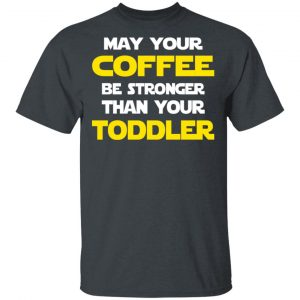 Star Wars May Your Coffee Be Stronger Than Your Toddler Shirt