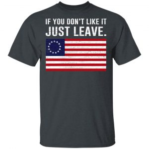 If You Don't Like It Just Leave Patriotic Flag Betsy Ross Shirt