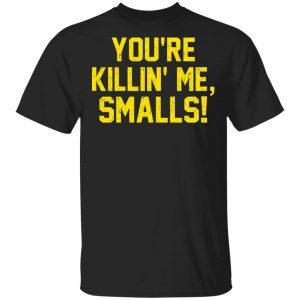 You're Killin' Me Smalls Shirt