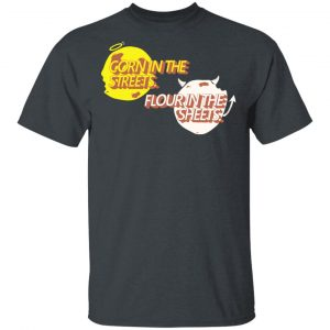 Corn in the Streets Flour in the Sheets Shirt Apparel 2