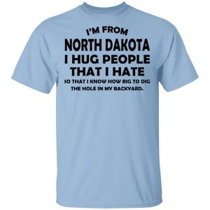 I'm From North Dakota I Hug People That I Hate Shirt
