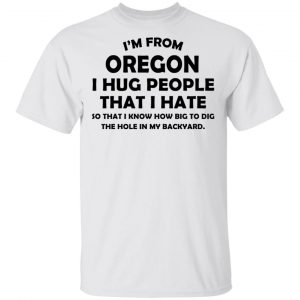 I'm From Oregon I Hug People That I Hate Shirt