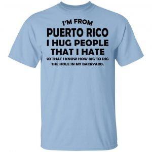 I'm From Puerto Rico I Hug People That I Hate Shirt