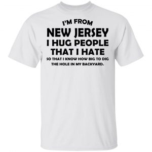 I'm From New Jersey I Hug People That I Hate Shirt
