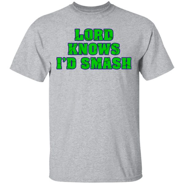 Lord Knows I'd Smash T-Shirts