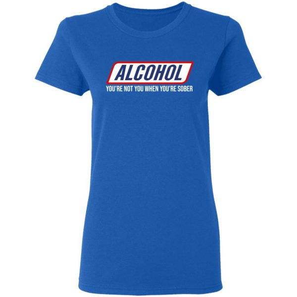 Alcohol You're Not You When You're Sober T-Shirts