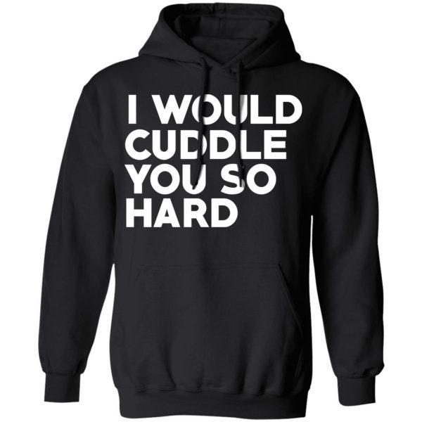 I Would Cuddle You So Hard T-Shirts