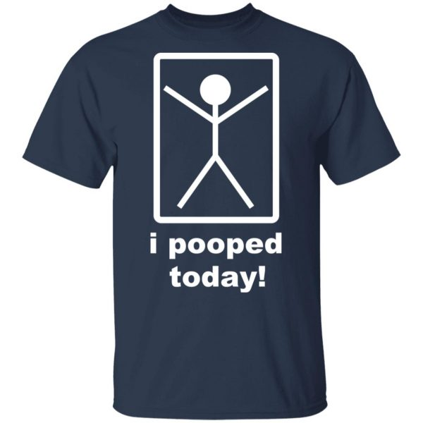 I Pooped Today T-Shirts