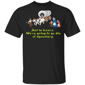 Get In Losers We're Going To Go Die Of Dysentery T-Shirts
