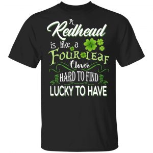A Redhead Is Like A Four Leaf Clover Hard To Find Lucky To Have T-Shirts