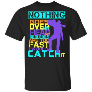 Nothing Goes Over My Head My Reflexes Are Too Fast I Would Catch It T-Shirts