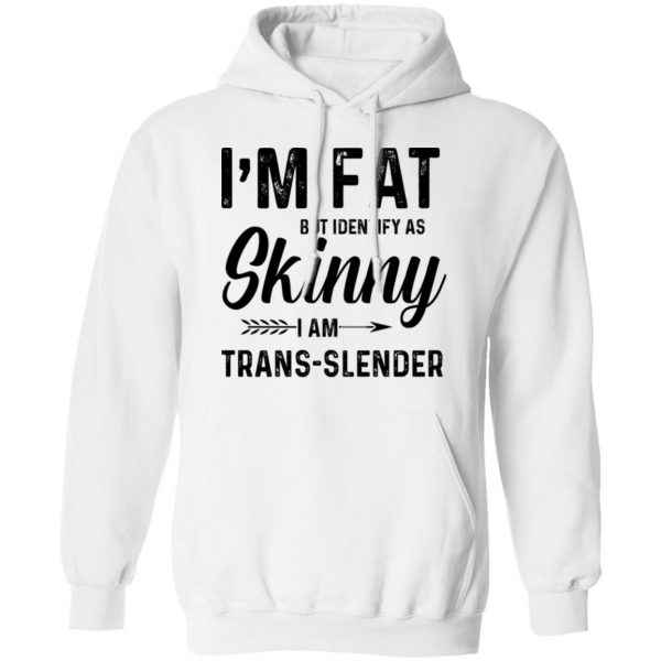 I'm Fat But Identify As Skinny I Am Trans-Slender T-Shirts