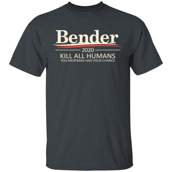 Bender 2020 Kill All Humans You Meatbags Had Your Chance T-Shirts