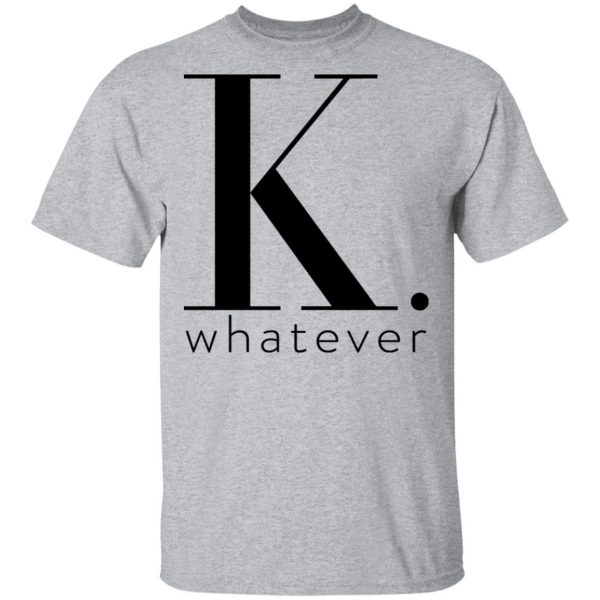 K Whatever T-Shirts