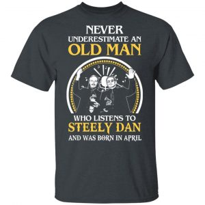 An Old Man Who Listens To Steely Dan And Was Born In April T-Shirts