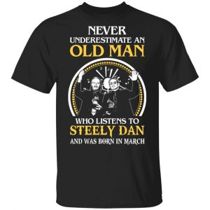 An Old Man Who Listens To Steely Dan And Was Born In March T-Shirts
